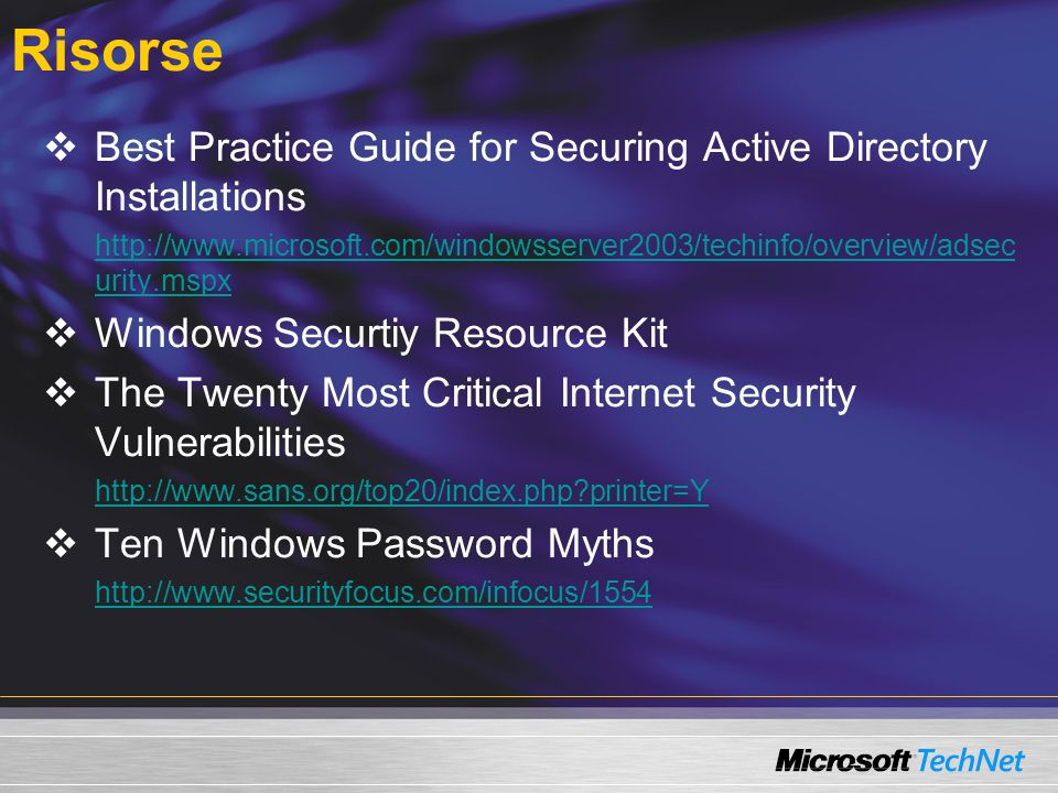 Hands On Labs 2811 Applying Microsoft Security Guidance (1 day) Microsoft Windows Security Resource Kit ISBN: 0-7356-1868-2 Clinic 2801 Microsoft Security Guidance Training I (1 day) Risorse di Microsoft Learning sulla sicurezza Free Online Skills Assessments Free Self-Paced E-Learning Clinics Self-Paced Microsoft Press Reference Books Hands-On Instructor-Led Training Microsoft Certified Professional Specializations Managing the Deployment of Service Packs and Security Updates Protecting the Perimeter of Networks Introduction to Microsoft Security Guidance Course 2823 Implementing and Administering Security in a Windows Server 2003 Network (5 days) Course 2830 Designing Security for Microsoft Networks (3 days) Course 2824 Implementing Internet Security and Acceleration Server 2004 (4 days) Clinic 2802 Microsoft Security Guidance Training II (1 day) Assessing Network Security ISBN: 0-7356-2033-4 Microsoft Windows Server 2003 PKI and Certificate Security ISBN: 0-7356-2021-0