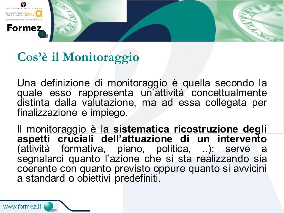 Il ruolo del monitoraggio nel processo valutativo Il monitoraggio ha il ruolo di tenere sotto controllo, in maniera strutturata e con step ricorrenti e prefissati, tutta la durata di un progetto (o di un corso, di un piano o di un programma), allo scopo di:  evidenziarne l'andamento, a partire dalle variabili elementari del fenomeno osservato;  registrare gli scostamenti tra quanto si sta realizzando e quanto è stato previsto;  informare gli attori del sistema di monitoraggio (destinatari, beneficiari, fruitori, controllori) circa le criticità che di volta in volta si presentano per cercare le soluzioni più opportune.