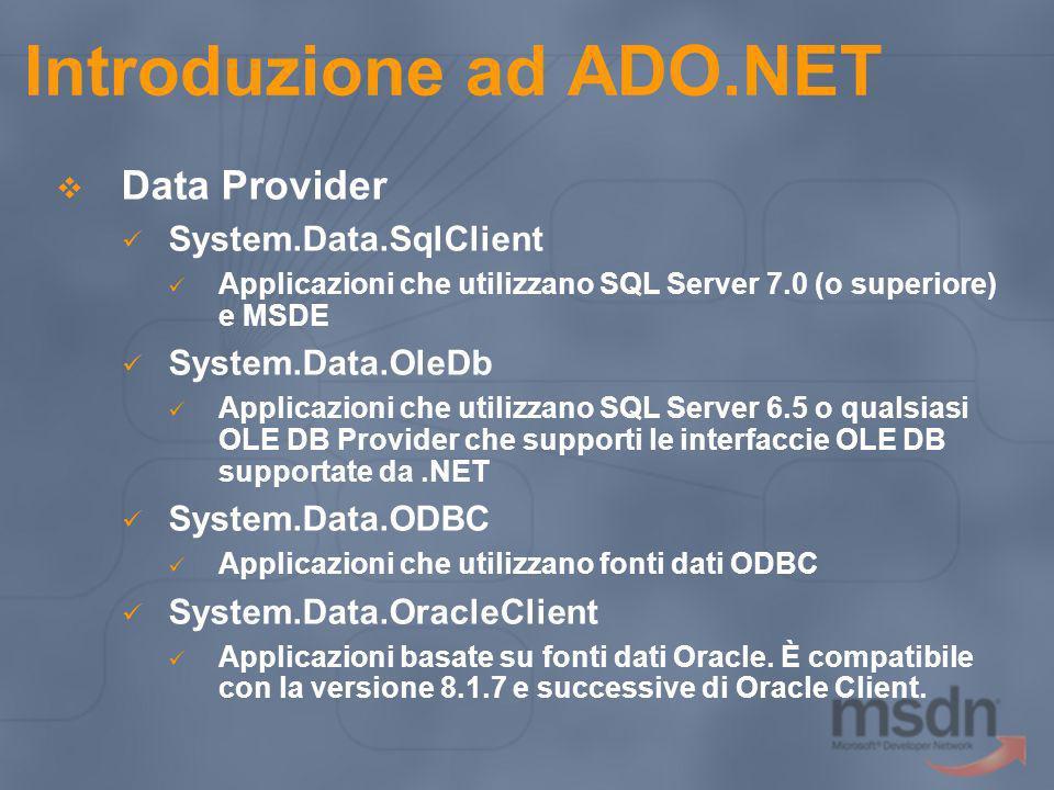 Introduzione ad ADO.NET Tutti i.NET Data Provider devono avere I seguenti 4 componenti principali: Connection Utilizzato per stabilire una connessione ad una specifica fonte dati Command Esegue un comando su una fonte dati DataReader Legge un set di dati, di tipo forward-only read-only, da una fonte dati DataAdapter Popola un DataSet e riconcilia i dati con la fonte dati