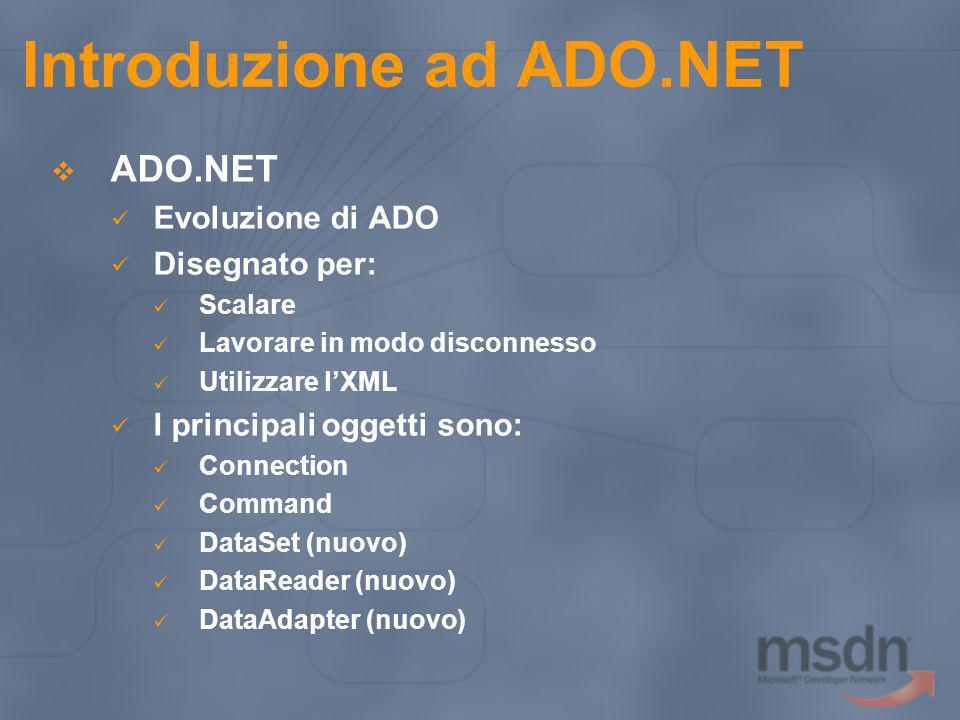Introduzione ad ADO.NET Data Provider System.Data.SqlClient Applicazioni che utilizzano SQL Server 7.0 (o superiore) e MSDE System.Data.OleDb Applicazioni che utilizzano SQL Server 6.5 o qualsiasi OLE DB Provider che supporti le interfaccie OLE DB supportate da.NET System.Data.ODBC Applicazioni che utilizzano fonti dati ODBC System.Data.OracleClient Applicazioni basate su fonti dati Oracle.
