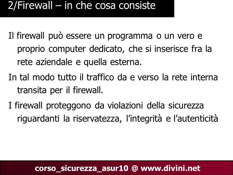 00 AN 4 corso_sicurezza_asur10 @ www.divini.net 3/Firewall – in che cosa consiste Sui dispositivi che fungono da firewall vengono eseguiti particolari programmi che esaminano tutti i messaggi in transito e decidono se lasciarli passare o fermarli.