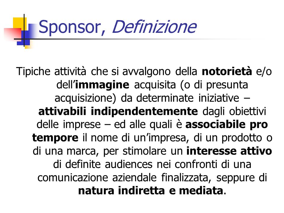 Forme di sponsorizzazione (1/2) Sponsorizzazione di un club Senza cambiare la denominazione sociale FIGC – campionato 1979-80 e 1980-81 Abbinamento- Assunzione del nome dello sponsor Sponsorizzazione del singolo atleta Sponsorizzazione di una manifestazione sportiva Pool – v.