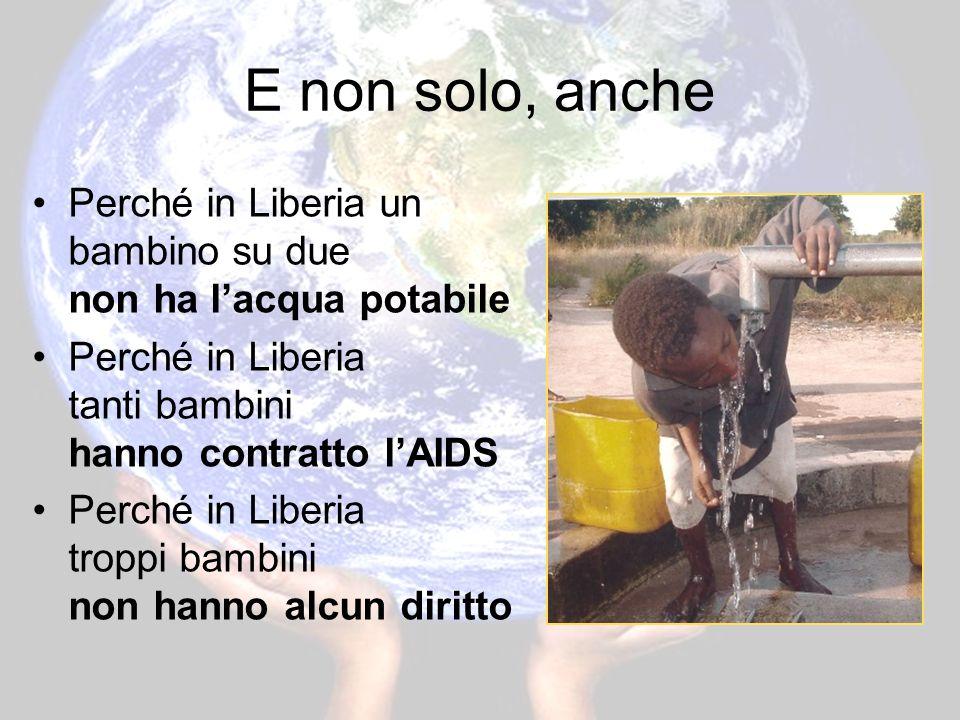 E non solo, anche Perché in Liberia un bambino su due non ha lacqua potabile Perché in Liberia tanti bambini hanno contratto lAIDS Perché in Liberia troppi bambini non hanno alcun diritto