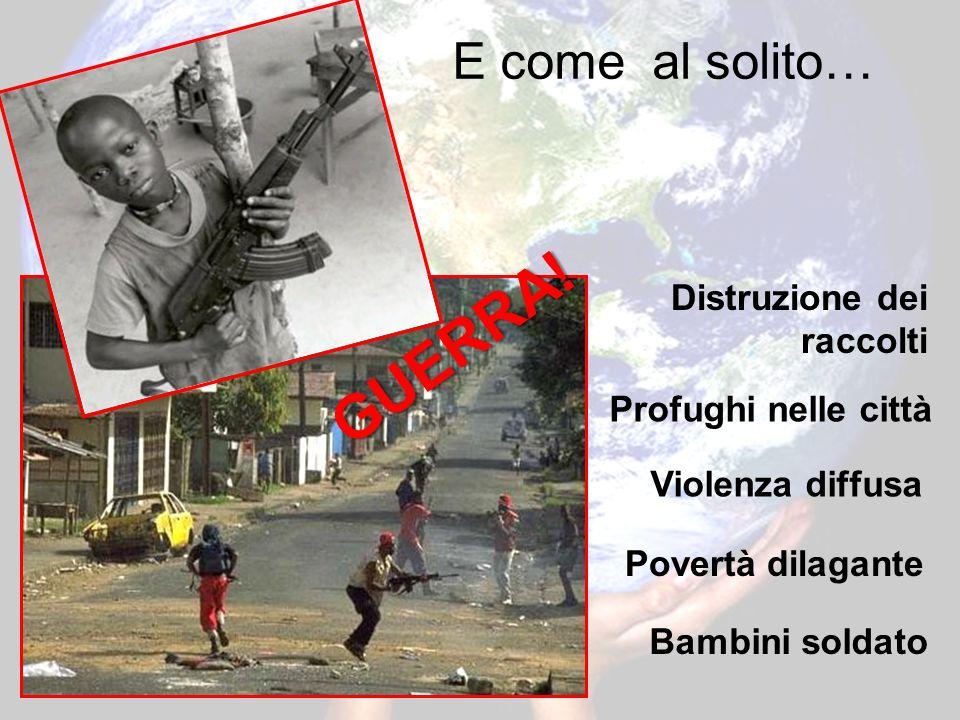 E come al solito… Bambini soldato Distruzione dei raccolti Profughi nelle città Violenza diffusa Povertà dilagante GUERRA!
