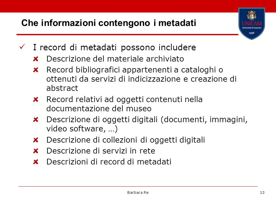 Barbara Re14 Modelli di metadati I precursori MARC – MAchine Readable Cataloguing record metadati di applicazione generale Dublin Core (DC) Government Information Locator Service [now Global Information Locator Service] (GILS) Digital Object Identifier (DOI) metadati per specifici domini disciplinari MPEG7 Text Encoding Initiative (TEI) Encoded Archival Description (EAD) Consortium for the Interchange of Museum Information (CIMI) Visual Resources Association (VRA) Core Categories Content Standard for Digital Geospatial Metadata (CSDGM) Online Information Exchange (ONIX) Friend Of a Friend: metadati per descrivere reti sociali