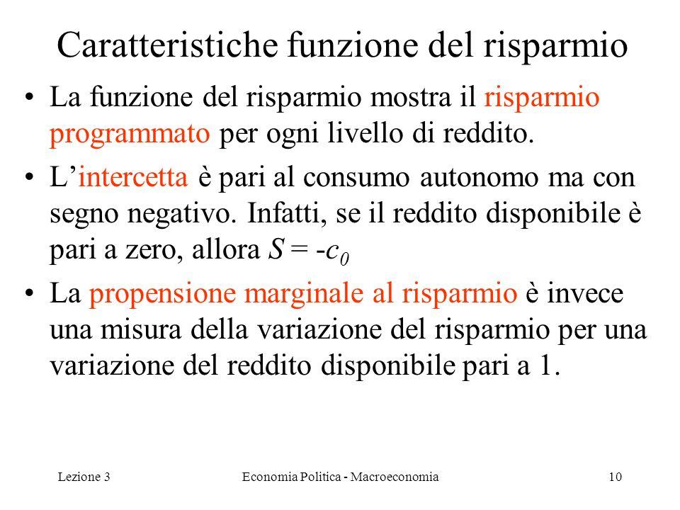 Lezione 3Economia Politica - Macroeconomia11 Reddito e reddito disponibile Finora abbiamo derivato FC e funzione del risparmio (FR) come funzioni del reddito disponibile (Y d ) Nel nostro caso abbiamo: Y D Y – T, dove T sono le tasse (esogene) Allora possiamo esprimere FC e FR direttamente in funzione di Y anziché Y d : –C = c 0 + c 1 (Y – T) –S= - c 0 +(1- c 1 ) (Y – T) Dora in poi esprimiamo le funzioni in termini di Y (a meno di specificare altrimenti)