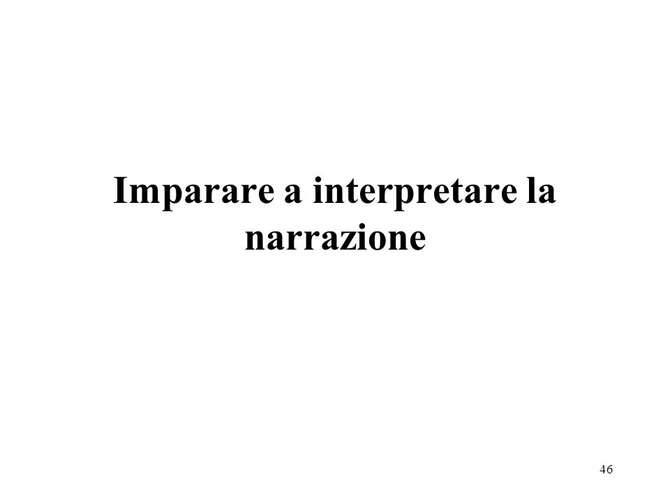 47 Caratteristiche della narrazione: successione temporale degli eventi; presuppone un narratore e un ascoltatore; influenza dello stato danimo (e di salute) sulla narrazione.