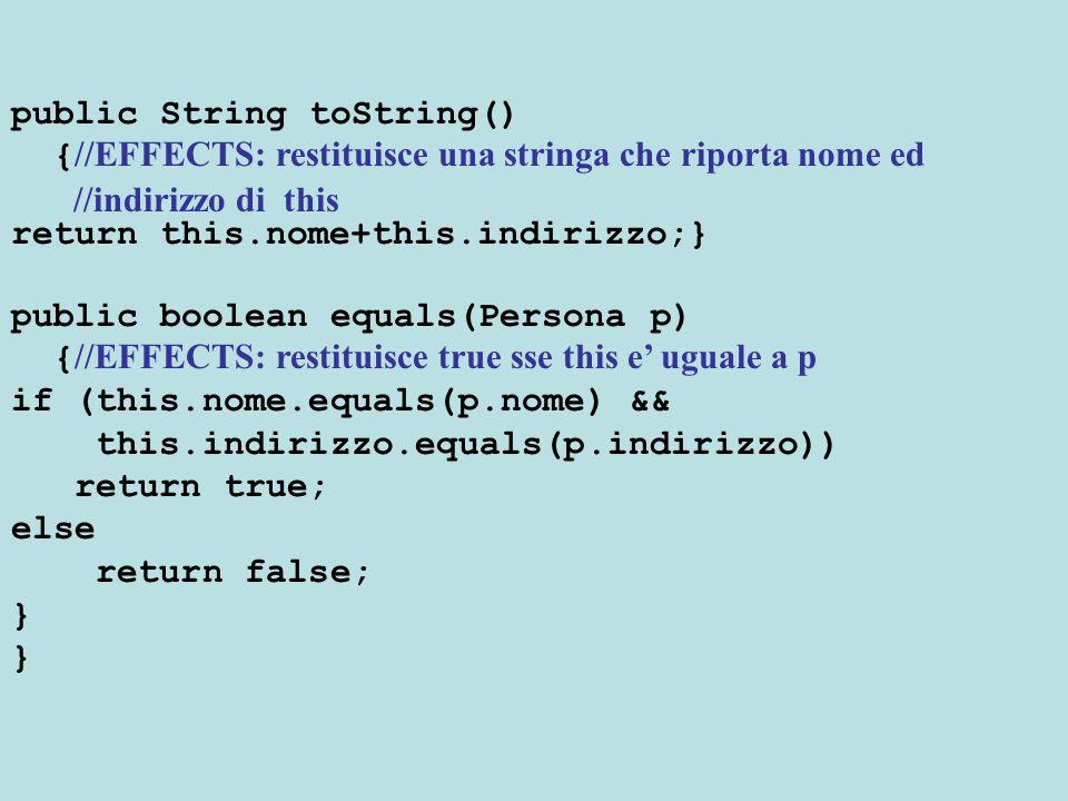 public class Studente extends Persona { //OVERVIEW: uno Studente e caratterizzato dal nome // dallindirizzo, e dal numero di matricola private int mat; public Studente(String n,String i, int mat) { //EFFECTS: costruisce un nuovo Studente con nome // n, indirizzo i e matricola mat super(n,i); this.mat=mat;} public int getMatricola() { //EFFECTS: restituisce la matricola di this return this.mat;} public String toString() { //EFFECTS: restituisce una stringa che riporta nome, //indirizzo e numero di matricola di this return super.