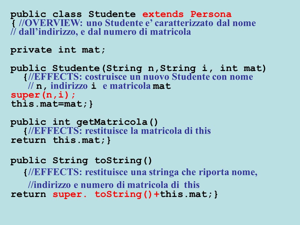 public boolean equals(Studente p) { //EFFECTS: restituisce true sse this e uguale a p if ( super.equals (p) && this.mat==p.mat) return true; else return false; }