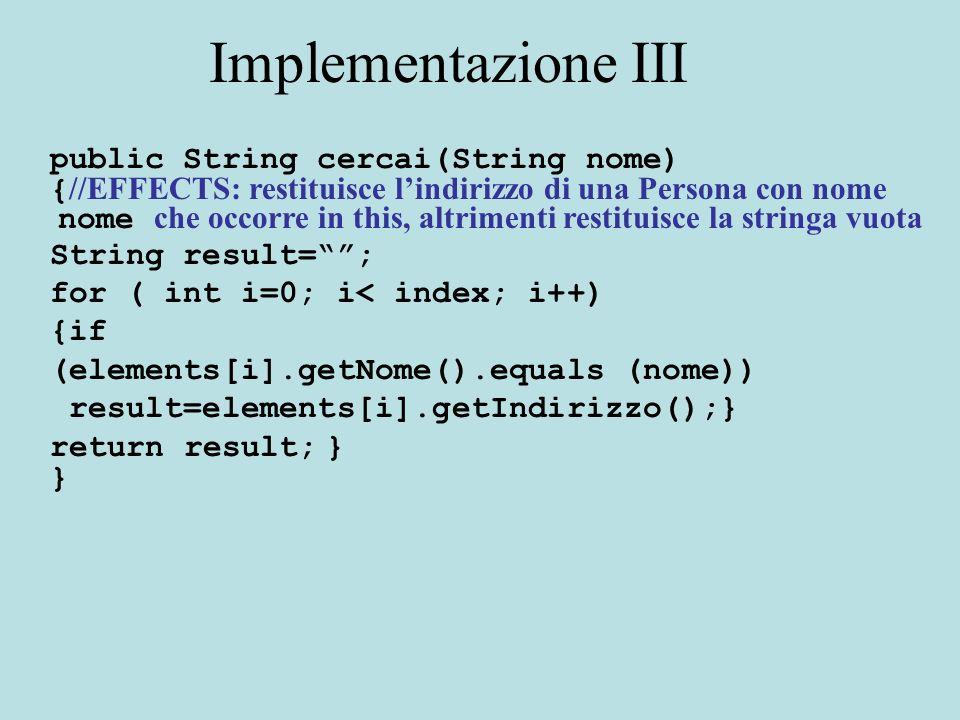 Implementazione: modificatori public boolean insert(Persona p) { //MODIFIES: this //EFFECTS: se p non occorre gia in this e ci sono ancora posizioni libere lo inserisce e restituisce true, altrimenti restituisce false for ( int i=0; i< index; i++) {if (elements[i].equals (p)) return false;} if (index==elements.length) return false; elements[index]=p; index++; return true; } }