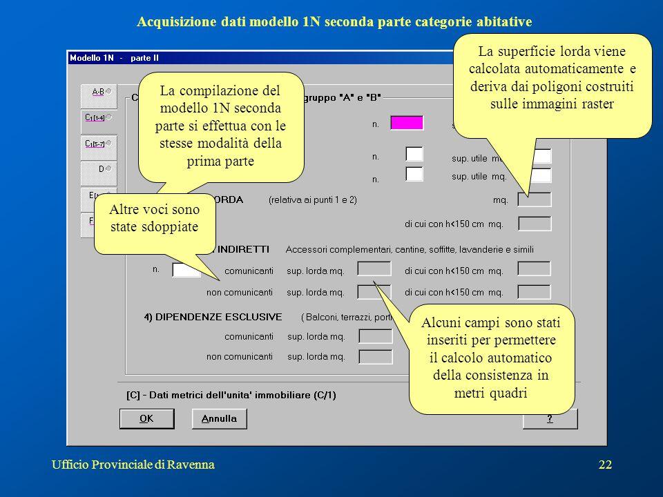 Ufficio Provinciale di Ravenna23 Acquisizione dati modello 1N seconda parte categorie C Allo stesso modo anche per le categorie C sono stati inseriti o sdoppiati alcuni campi Mentre le superfici lorde vengono riportate automaticamente dal calcolo dei poligoni…