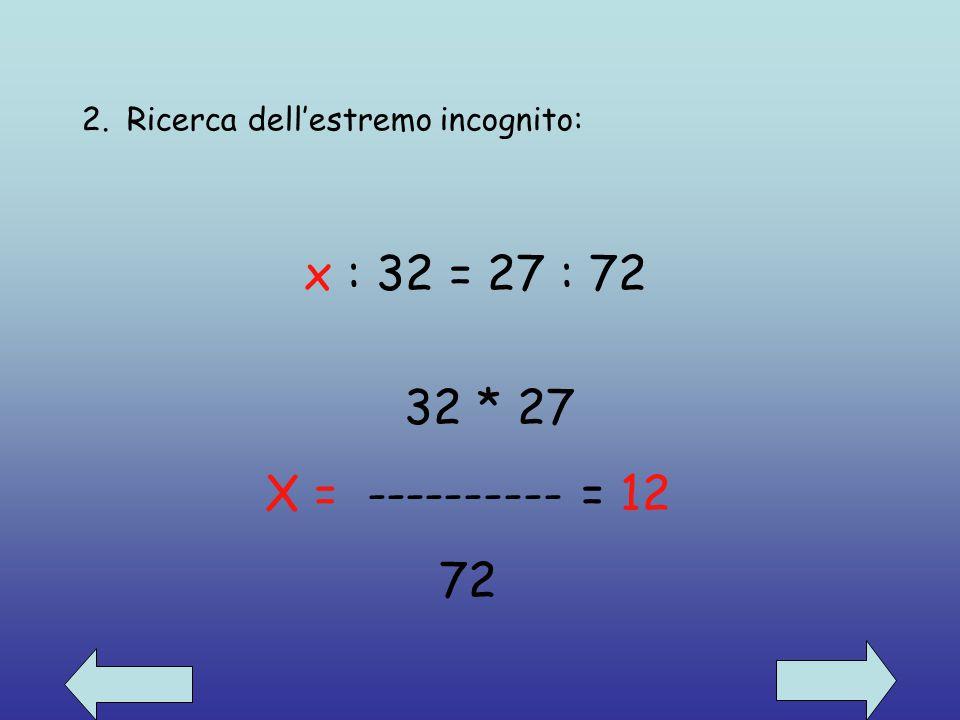 2. Ricerca dell'estremo incognito: x : 32 = 27 : 72 32 * 27 X = ---------- = 12 72