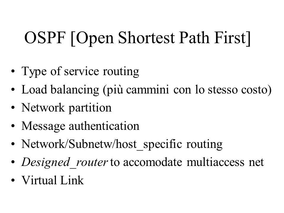 Type of service routing OSPF consente luso di una metrica per ciascuna delle codifiche ammesse nel campo TOS di IP (D, T, R) Ogni LSP puo contenere una o piu metriche Ogni router calcola un albero distinto per ciascuna metrica Percorsi diversi per pacchetti con requisiti di servizio diversi