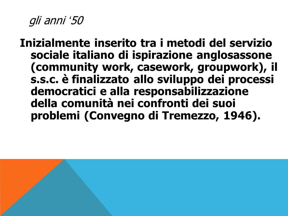 gli anni '50 L'assistente sociale studia la comunità ed interviene, insieme ad altri operatori per stimolare i cittadini alla consapevolezza, alla responsabilizzazione e alla partecipazione nelle decisioni che riguardano lo sviluppo del loro territorio.