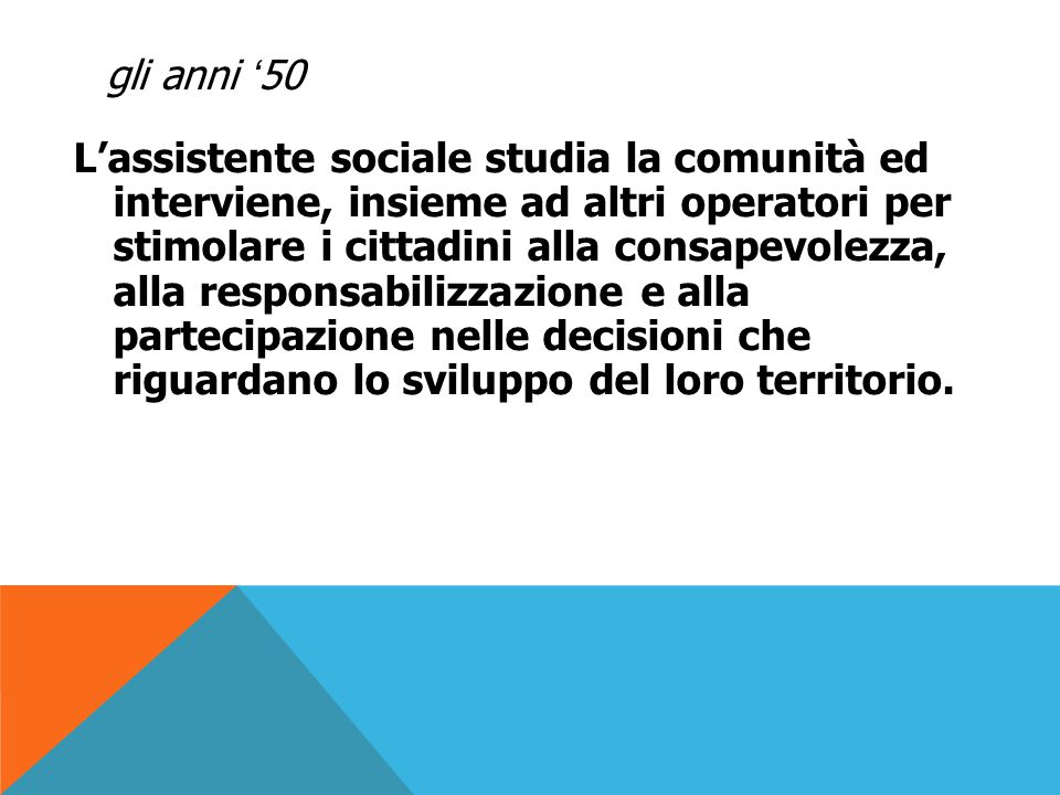 gli anni '50 Numerosi sono i progetti: il Movimento di comunità nel Canavese fondato da Adriano Olivetti nel 1948, il Progetto Abruzzi, il Progetto Sardegna, il Centro studi e iniziative per la piena occupazione di Partinico, il Centro di educazione e cooperazione agricola del Trevigiano, il Centro consultivo per lo sviluppo di comunità a Palma di Montechiaro, i progetti coordinati dagli assistenti sociali dell'ISSCAL (Istituto servizio sociale case lavoratori).
