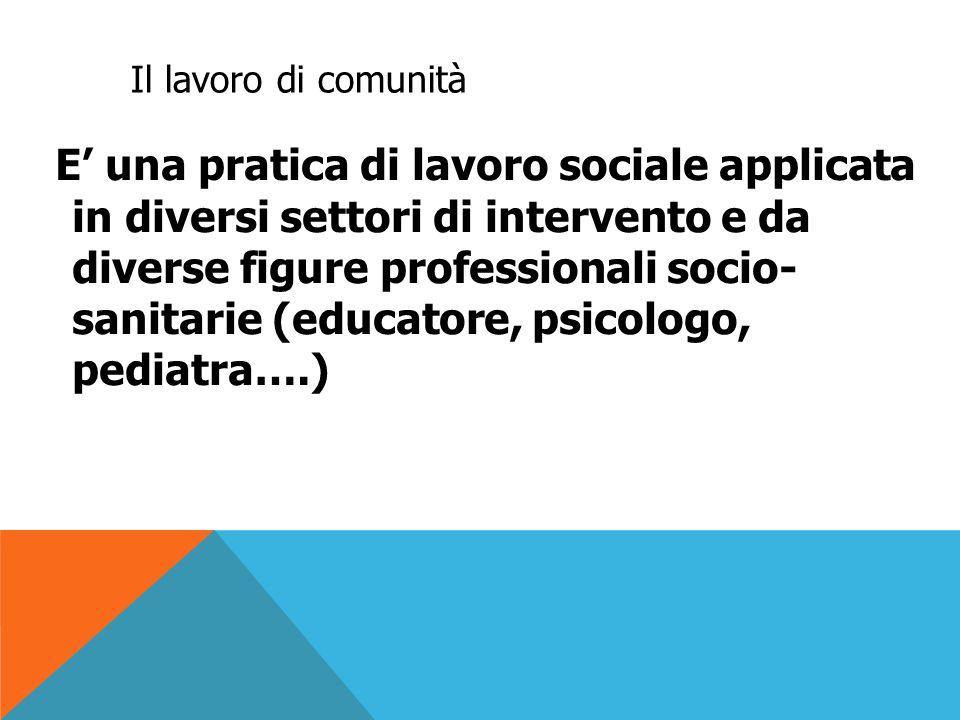 Il lavoro di comunità Non è quindi prerogativa esclusiva dell'assistente sociale, anche se è una dimensione in cui storicamente il servizio sociale si è impegnato e che ha sviluppato come metodo specifico (communitywork)