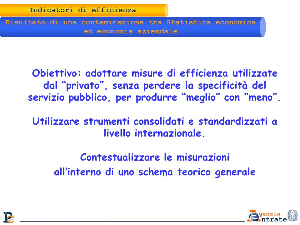 Indicatori di efficienza Principali riferimenti per le misurazioni Eurostat (1996) Sistema Integrato dei conti – SEC95; Eurostat (2001) Handbook of price and volume measures in national account; OECD (2001) OECD productivity manual; Nazioni Unite (2003 e 2008) System of National Account.