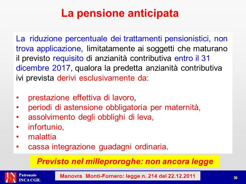 Patronato INCA CGIL I lavoratori del settore privato che nel 2012 maturano i vecchi requisiti per la pensione di anzianità con: Almeno 60 anni di età Almeno 35 anni di contribuzione Quota 96 Possono andare in pensione anticipata al compimento di 64* anni Requisiti al 31 dicembre 2012Anno maturazione diritto (64* anni di età) Etàcontributiquota 6036 96 2016 (con 40 anni di contributi) 61352015 (con 39 anni di contributi) 63352013 (con 35 anni di contributi) comma 15-bis 31 Manovra Monti-Fornero: legge n.