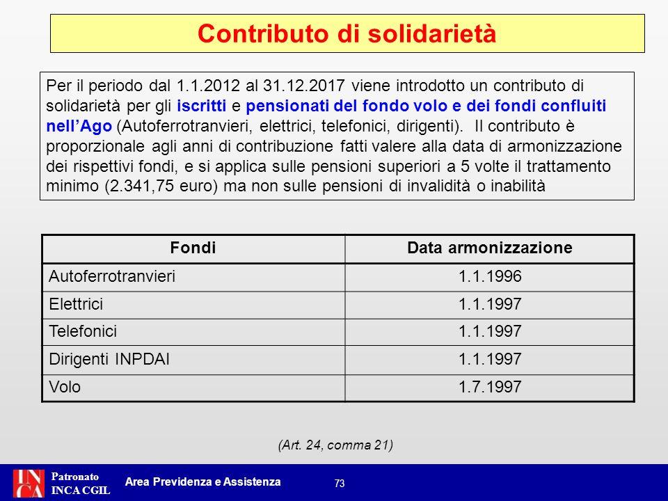 Patronato INCA CGIL 74 Contributo di solidarietà Area Previdenza e Assistenza Si applica sulle pensioni superiori a 5 volte il trattamento minimo (2.341,75 euro) ma non sulle pensioni di invalidità o inabilità Pensionati Anzianità contributive al 31/12/1995 Da 5 fino a 15 anniOltre 15 fino a 25 anniOltre 25 anni Ex Fondo trasporti0,3%0,6%1,0% Ex Fondo elettrici0,3%0,6%1,0% Ex Fondo telefonici0,3%0,6%1,0% Ex INPDAI0,3%0,6%1,0% Fondo volo0,3%0,6%1,0% Per i lavoratori iscritti il contributo di solidarietà è pari allo 0,5%