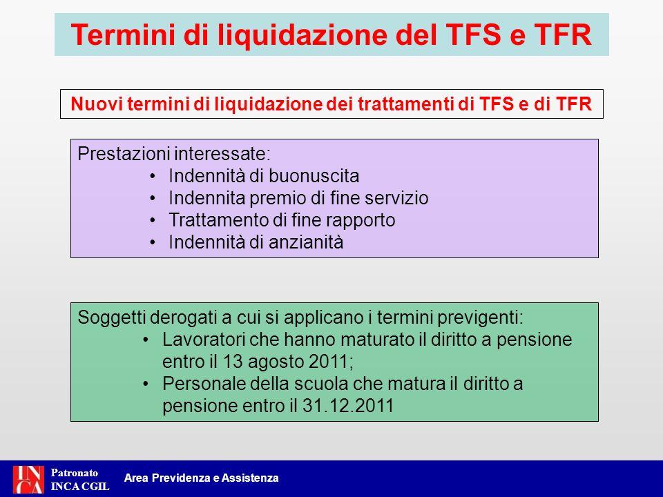 Patronato INCA CGIL Area Previdenza e Assistenza Motivo della cessazioneTermini previgentiNuovi termini Inabilità o decesso15 giorni + 90 giorni Limite di età o di servizio15 giorni + 90 giorni6 mesi + 90 giorni Dimissioni volontarie6 mesi + 90 giorni24 mesi + 90 giorni Scadenza contratti a termine15 giorni + 90 giorni6 mesi + 90 giorni Trascorsi tali termini sono dovuti gli interessi Termini di liquidazione del TFS e TFR Nuovi termini di liquidazione dei trattamenti di TFS e di TFR