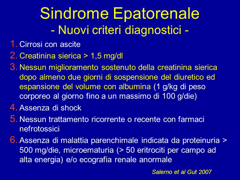 Sindrome Epatorenale Compare in circa il 4% dei pazienti con cirrosi scompensata Incidenza è del 7-15% in pz ospedalizzati con ascite Eventi precipitanti Peritonite batterica spontanea (P.B.S.) Paracentesi evacuativa massiva senza espansione plasmatica Altri eventi (sepsi, abuso alcolico, emorragia, intervento chirurgico)