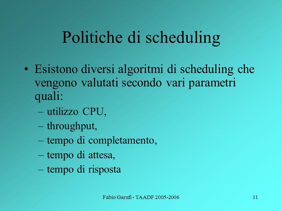 Fabio Garufi - TAADF 2005-200612 Esempi di scheduling Alcuni esempi di algoritmi di scheduling sono: –Scheduling in ordine di arrivo (First Come First Served – FCFS) –Scheduling per brevità (SJF): si associa a ciascun processo la lunghezza della successiva sequenza di operazioni della CPU.