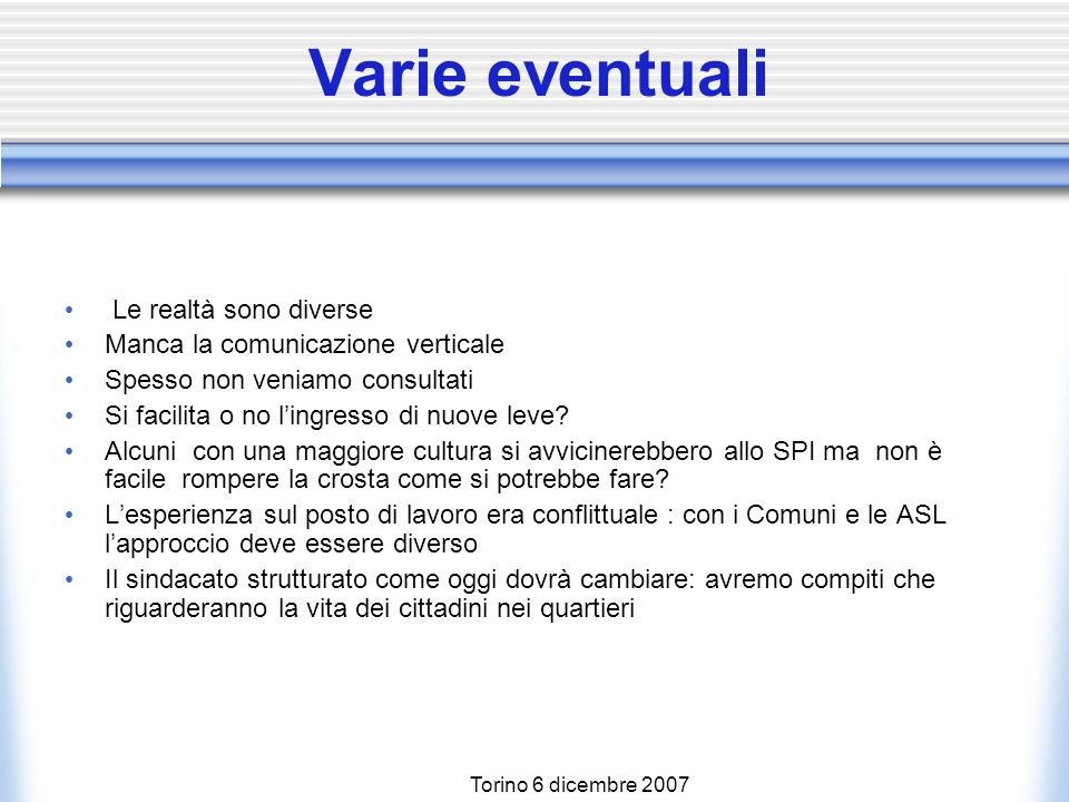 Torino 6 dicembre 2007 Varie eventuali Le realtà sono diverse Manca la comunicazione verticale Spesso non veniamo consultati Si facilita o no lingresso di nuove leve.