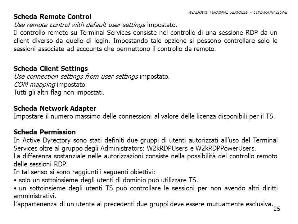 26 In tal senso nella scheda permessi andranno definiti solo i tre gruppi: Administrators, W2kRDPPowerUsers, W2kRDPUsers Nella tabella seguente sono elencate in dettaglio le autorizzazioni per i tre gruppi Tipo AutorizzazioneAdministartorsW2kRDPUsersW2kRDPPowerUsers AllowDenyAllowDenyAllowDeny Query informationXXX Set InformationX ResetXXX Remote ControlXXX LogonXXX LogoffXXX MessageXXX ConnectXXX DisconnectXXX Virtual ChannelX WINDOWS TERMINAL SERVICES – CONFIGURAZIONE