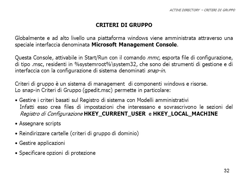 33 MMC - Console Strumenti snap-in Computer Management Event ViewerAltri…Group Policy Administrative Templates Global Machine Registry.pol file Global User Registry.pol file Single Machine Registry.pol file Single User Registry.pol file Local EnvironmentDomain Environment Configuration Registry – HKEY_CURRENT_USER HKEY_LOCAL_MACHINE Profile Environment (ntuser.pol) ACTIVE DIRECTORY – CRITERI DI GRUPPO