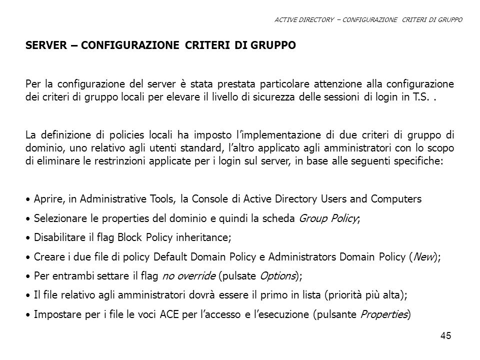 46 DEFAUL GROUP POLICY AdministartorsAutenticated Users CREATOR OWNER Domain Admins Enterprice Admins SYSTEM Full Control------ ReadAllow - WriteAllow- Create all Child Objects Allow- Delete all Child Objects Allow- Apply Group Policy DenyAllow---- ACTIVE DIRECTORY – CONFIGURAZIONE SERVER ACE PER I GROUP POLICY