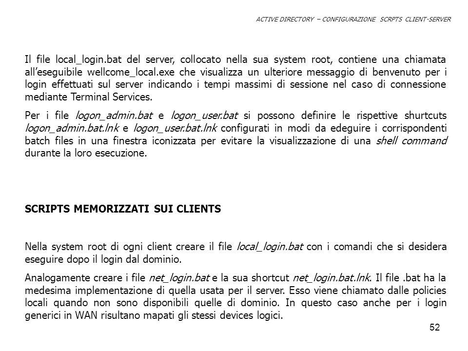 53 ACTIVE DIRECTORY – CONFIGURAZIONE SCRPTS CLIENT-SERVER Administrators Domain Policies\\w2ksrv\usr\logon_off\logon_admin.bat.lnk (*) Default Domain Policy\\w2ksrv\usr\logon_off\logon_user.bat.lnk (*) Local Server Gruop PolicyNot configured Local Client Group PolicyC:\WINNT\net_login.bat.lnk DEFINIZIONE DEGLI SCRIPTS DI LOGON NEI CRITERI DI GRUPPO SCHEMA RIASSUNTIVO (*) Sul server di dominio è stata creata unopportuna cartella usr condivisa in rete.