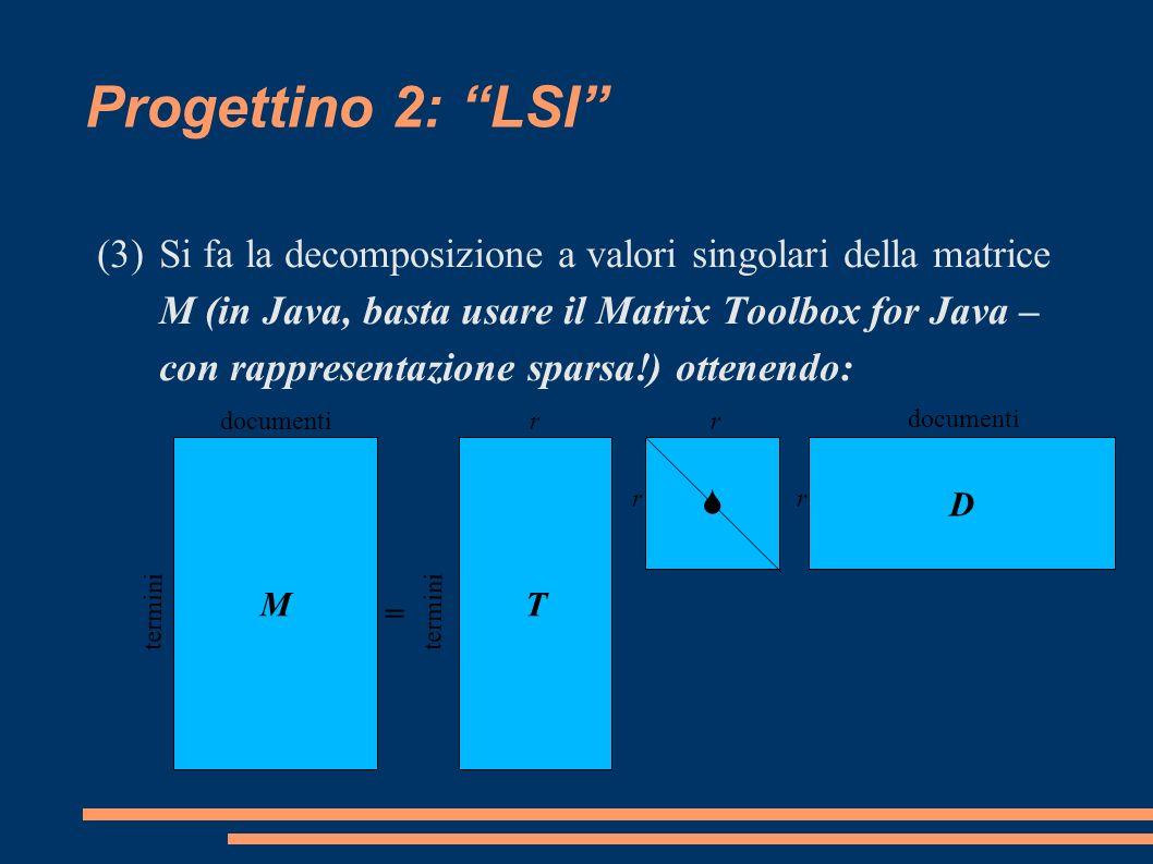 Progettino 2: LSI (3)Si fa la decomposizione a valori singolari della matrice M (in Java, basta usare il Matrix Toolbox for Java – con rappresentazione sparsa!) ottenendo: MT S D documenti termini rr rr documenti =