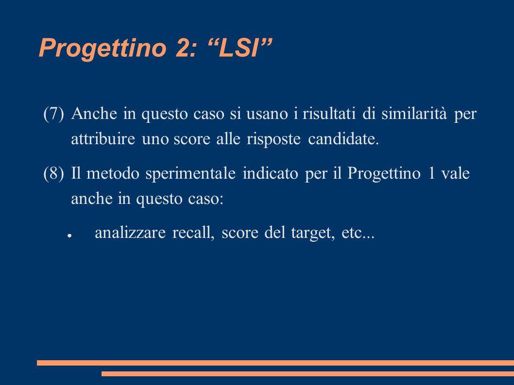Progettino 2: LSI (7)Anche in questo caso si usano i risultati di similarità per attribuire uno score alle risposte candidate.