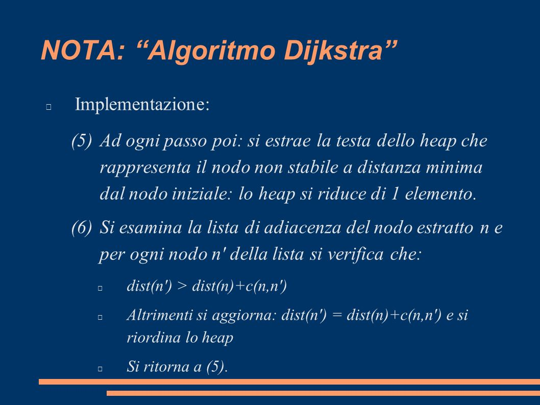 NOTA: Algoritmo Dijkstra Implementazione: (5)Ad ogni passo poi: si estrae la testa dello heap che rappresenta il nodo non stabile a distanza minima dal nodo iniziale: lo heap si riduce di 1 elemento.