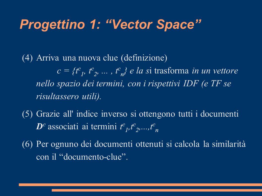 Progettino 1: Vector Space (4)Arriva una nuova clue (definizione) c = {t c 1, t c 2,..., t c n } e la si trasforma in un vettore nello spazio dei termini, con i rispettivi IDF (e TF se risultassero utili).
