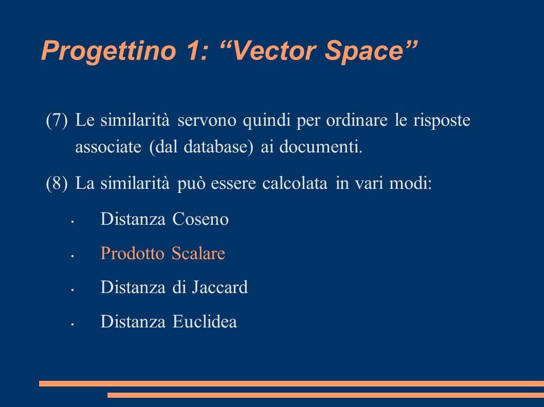 Progettino 1: Vector Space (7)Le similarità servono quindi per ordinare le risposte associate (dal database) ai documenti.