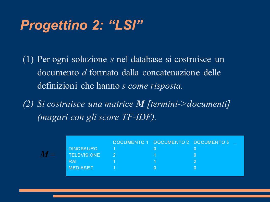 Progettino 2: LSI (1)Per ogni soluzione s nel database si costruisce un documento d formato dalla concatenazione delle definizioni che hanno s come risposta.