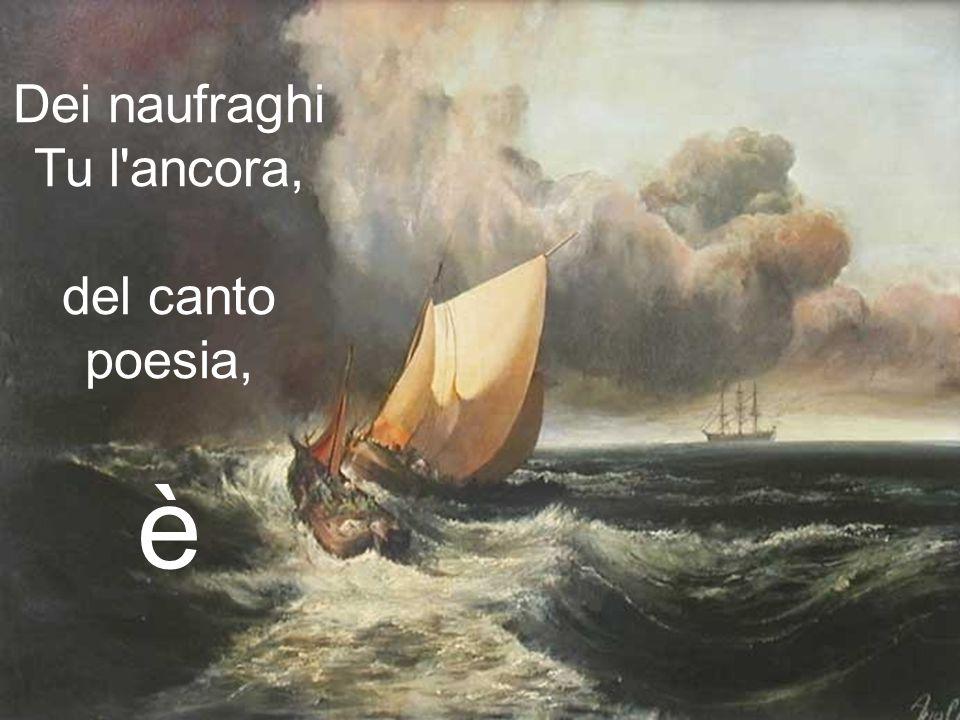 Dei naufraghi Tu l ancora, del canto poesia, è