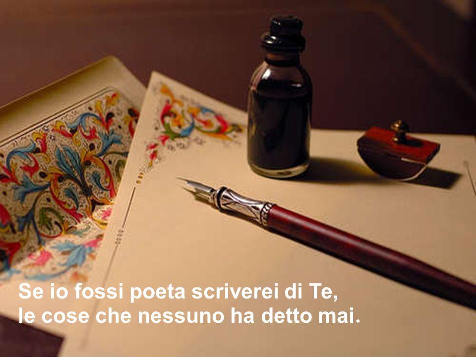 Se io fossi poeta scriverei di Te, le cose che nessuno ha detto mai.