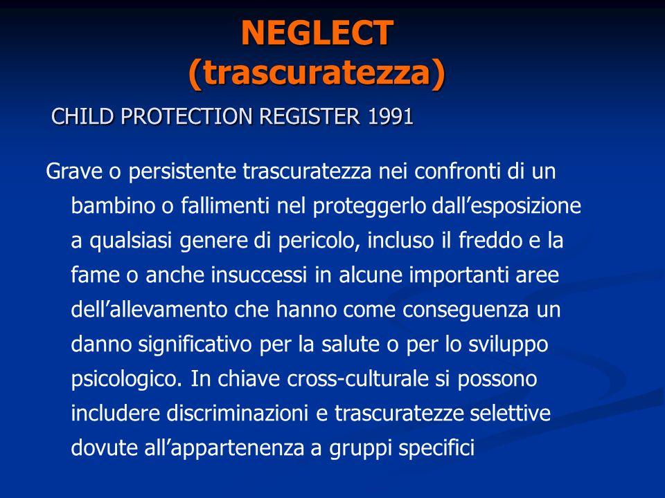 PHYSICAL INJURY (maltrattamento fisico) CHILD PROTECTION REGISTER 1991 Maltrattamento fisico che ha come conseguenza un danno, ma anche il fallimento nel prevenirlo.