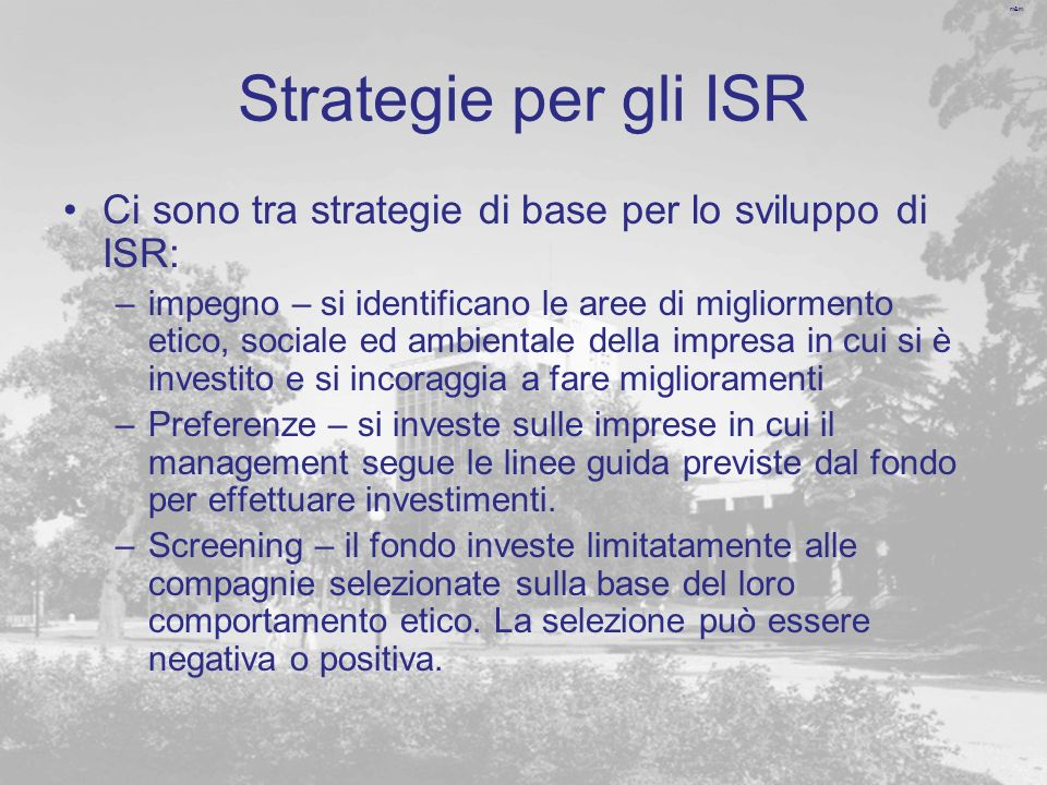 m&m Regolazioni internazionali Ci sono ormai numerosi soggetti che intervengono a livello internazionale per sollecitare investimenti responsabili: –Global sullivan principles (1977) –Mac Bride Priciples (1984) –Ceres (coalition for environmentally responsible economies) (1989) –UN golbal compact (1999) –Oecd guidelines for multinationa entreprises (2000) –Global reporting initiative (GRI) sustainability guidelines (2002) – che associa le diverse organizzazioni non governative e raccoglie un vasto consenso –EC CRS – che costituisce il framework europeo per lo sviluppo della ISR e della CSR.