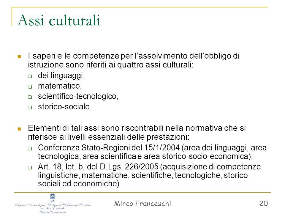 Mirco Franceschi 21 Saperi e competenze I saperi e le competenze, riferiti ai quattro assi culturali, costituiscono il tessuto per costruire percorsi di apprendimento orientati all acquisizione delle competenze chiave.