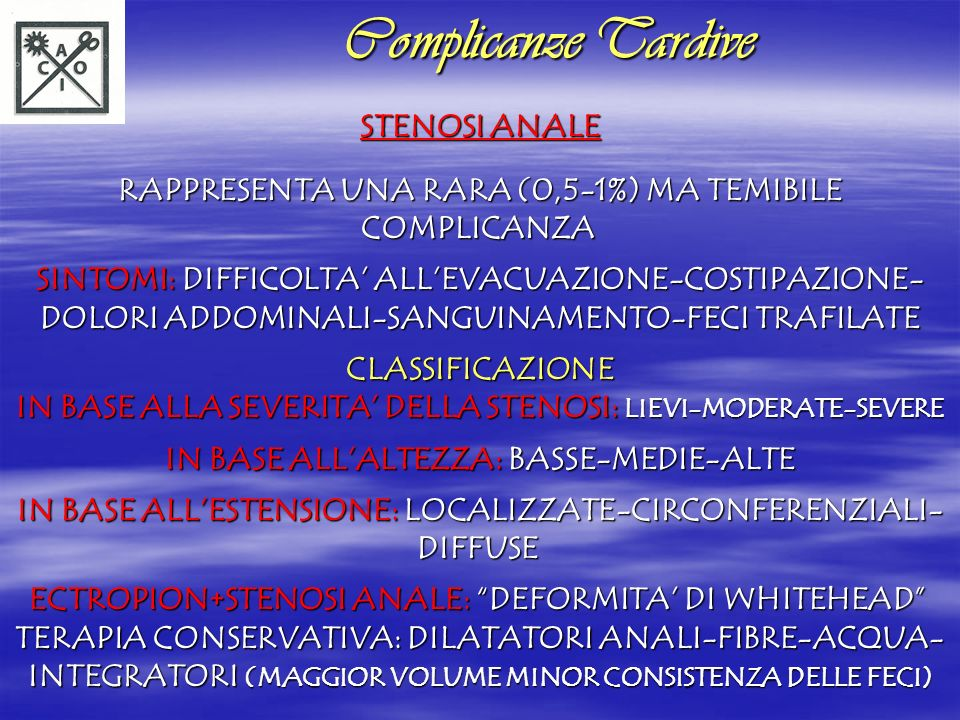 TERAPIA CHIRURGICA: ANO-PLASTICA CON MUCOSA RETTALE O CUTE PERIANALE CLASSIFICAZIONE DELLE ANO-PLASTICHE: FLAPS DI AVANZAMENTO (MUCOSI, CUTANEI A Y-V) FLAPS DI TRASFERIMENTO (A V-Y, A RETTANGOLO, A DIAMANTE, AD U, A CASA) FLAPS ROTAZIONALI (AD S) COMPLICANZE PIU TEMIBILI DELLE ANOPLASTICHE: DEISCENZA-INCONTINENZA-RESTENOSI PREVENZIONE DELLA STENOSI: VISITE AMBULATORIALI SETTIMANALI- DILATATORI ANALI Complicanze Tardive