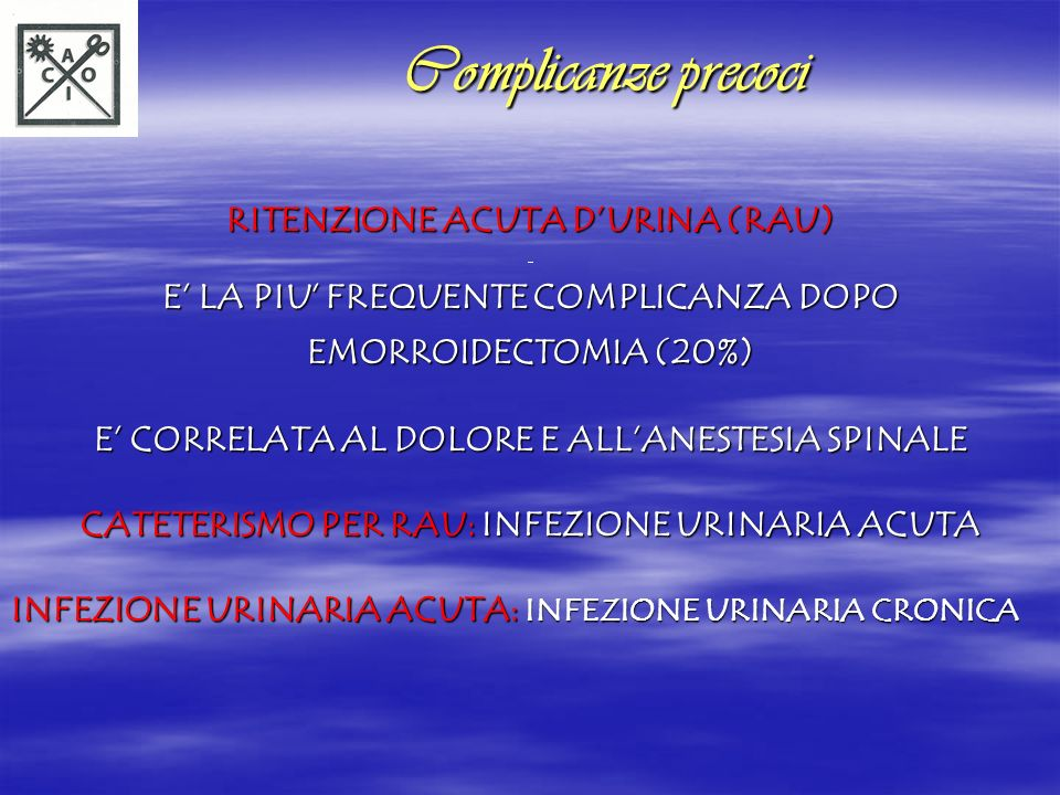 RITENZIONE FECALE RITENZIONE FECALE CORRELATA AL DOLORE CORRELATA AL DOLORE FAVORITA DALLA STITICHEZZA PREVENZIONE: PREOPERATORIA: PREPARAZIONE INTESTINALE (SELG) POSTOPERATORIA: FIBRE – ACQUA – INTEGRATORI (MAGGIOR VOLUME MINOR CONSISTENZA DELLE FECI) Complicanze precoci