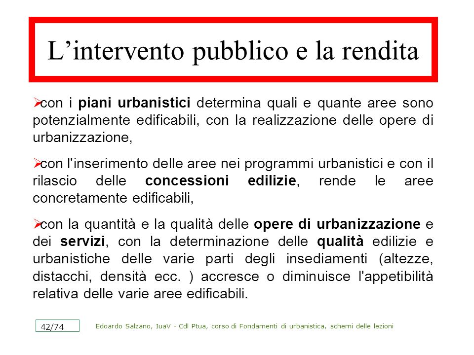 Edoardo Salzano, IuaV - Cdl Ptua, corso di Fondamenti di urbanistica, schemi delle lezioni 43/74 Ancora sulla rendita urbana In linea generale, maggiore è la disponibilità di un bene minore è il livello della rendita assoluta.