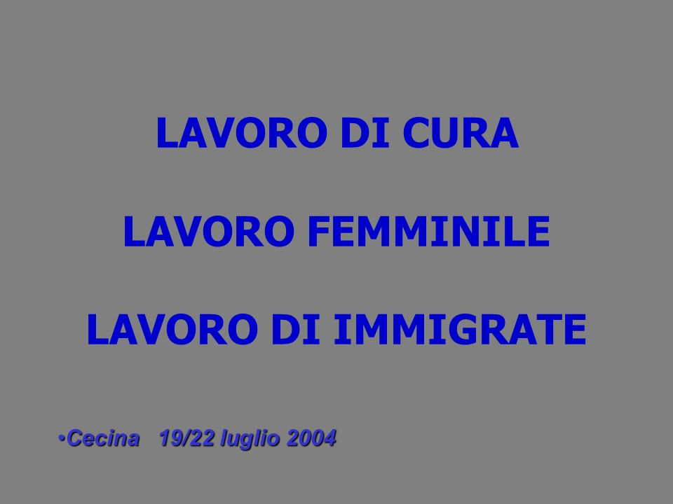LAVORO DI CURA LAVORO FEMMINILE LAVORO DI IMMIGRATE Cecina 19/22 luglio 2004Cecina 19/22 luglio 2004