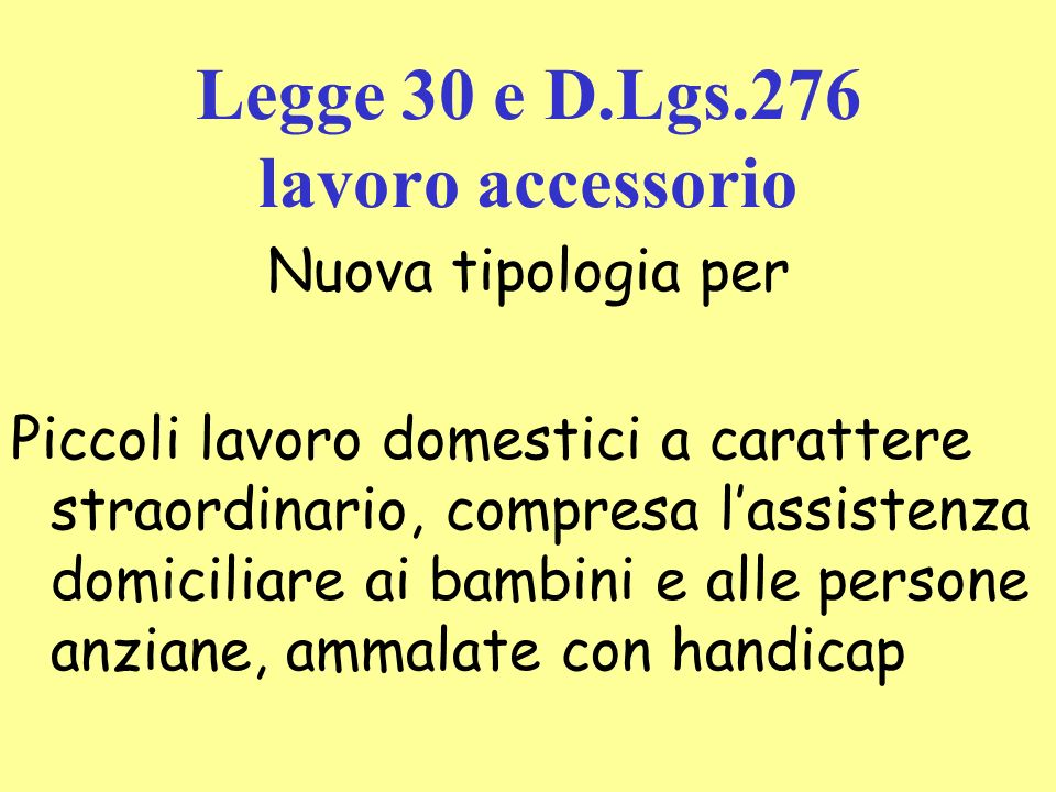 Legge 30 e D.Lgs.276 lavoro accessorio Nuova tipologia per Piccoli lavoro domestici a carattere straordinario, compresa lassistenza domiciliare ai bambini e alle persone anziane, ammalate con handicap
