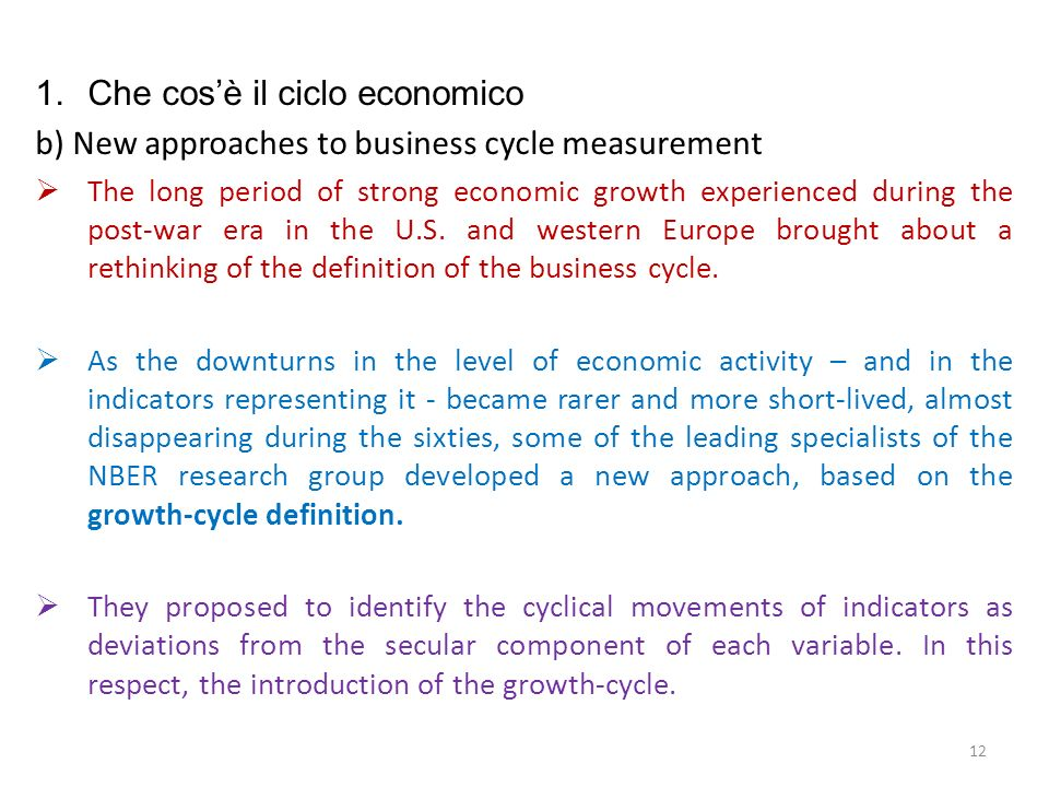 1.Che cosè il ciclo economico b) New approaches to business cycle measurement The comovement tenet was endorsed, on theoretical grounds, by Lucas (1977) and, on empirical grounds, by Sargent (1987) and Stock and Watson (1989).