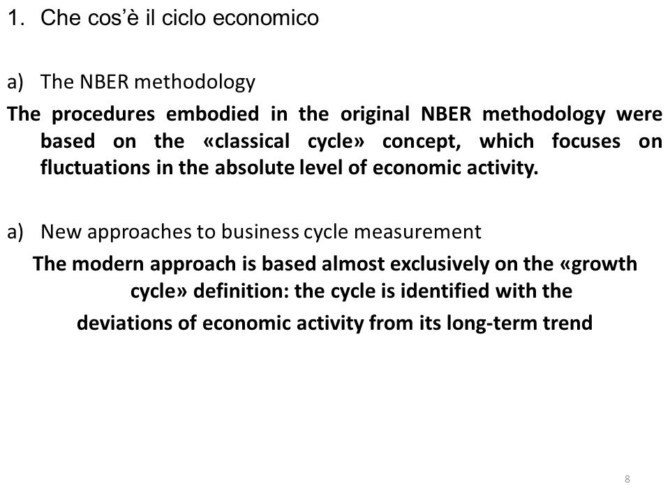 1.Che cosè il ciclo economico a)The NBER methodology (founded by Burns and Mitchell, 1946) Business cycles were defined as fluctuations in aggregate economic activity persistent over time and widespread across sectors; they were meant to be «recurrent but not periodic», with a duration ranging from «more than one year to ten or twelve years».