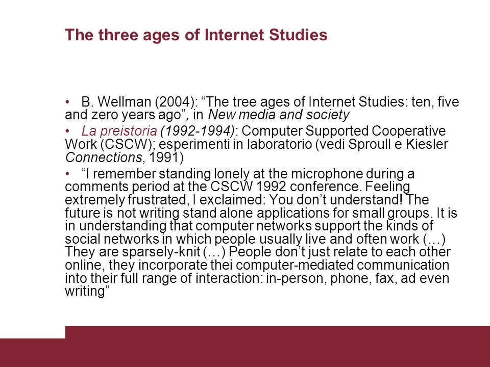 The first age of Internet Studies The Internet became dot.com-ed (metà anni 90) Utopians: The most transforming technological event since the capture of fire (John Perry Barlow, 1995); presentism e parochialism; guardavano ai fenomeni online come se fossero isolati Dystopians: it disconnects us from each other Pundits and computer scientists alike were still trying to get a handle of what was happening without taking much account of social science knowledge Computer supported social networks: Internet vista come nuova tecnologia che segue la via tracciata da altri promotori di connettività